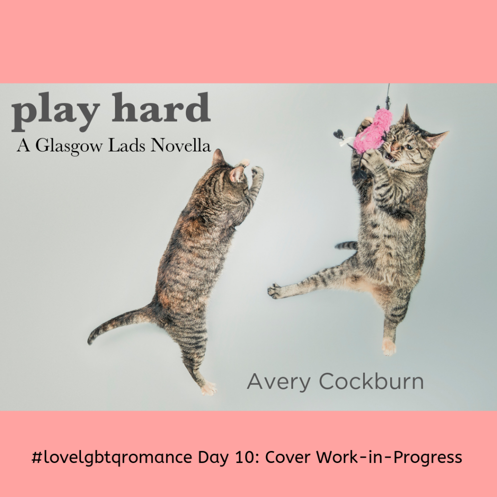 Extremely silly photo featuring two tabby kittens leaping into the air, one catching a pink feather toy. Words: Play Hard: A Glasgow Lads Novella, Avery Cockburn, #lovelgbtromance Day 10: Cover Work-in-Progress