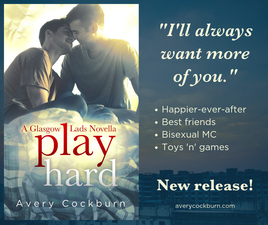 "Book promo graphic. Text: ""I'll always want more of you."" -Happier-Ever-After -Best Friends -Bisexual MC -Toys 'n' games New release! averycockburn.com Book cover features two young men snuggling on a tartan duvet, plus title ""Play Hard: A Glasgow Lads Novella by Avery Cockburn"""